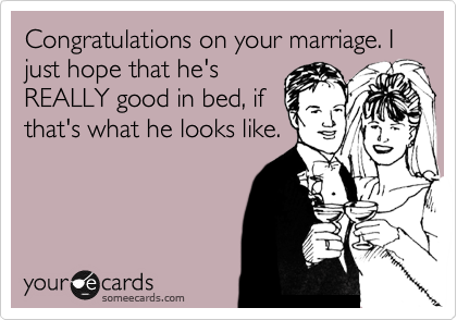 Congratulations on your marriage. I just hope that he's REALLY good in bed, if that's what he looks like.