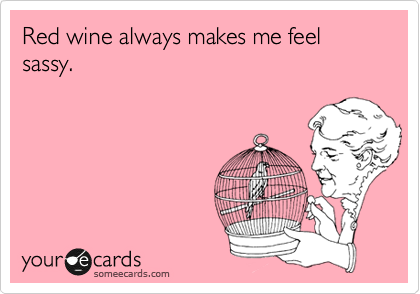 Red wine always makes me feel sassy.