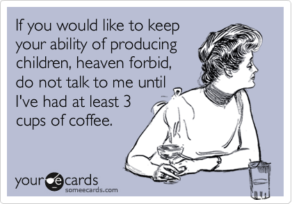 If you would like to keep your ability of producing children, heaven forbid, do not talk to me until I've had at least 3 cups of coffee.