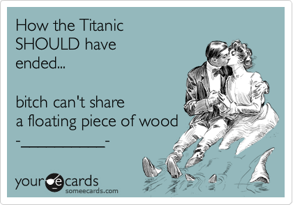 How the Titanic SHOULD have ended...  bitch can't share a floating piece of wood -__________-