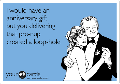 I would have an  anniversary gift  but you delivering  that pre-nup created a loop-hole