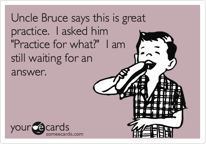 "Uncle Bruce says this is great practice.  I asked him ""Practice for what?""  I am still waiting for an answer."