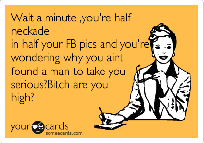 Wait a minute ,you're half neckade in half your FB pics and you're wondering why you aint found a man to take you serious?Bitch are you high?