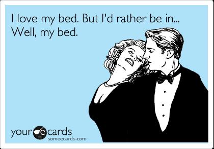 I love my bed. But I'd rather be in... Well, my bed.