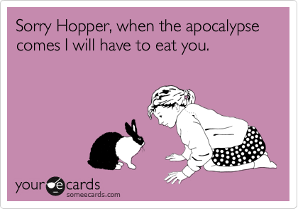 Sorry Hopper, when the apocalypse comes I will have to eat you.