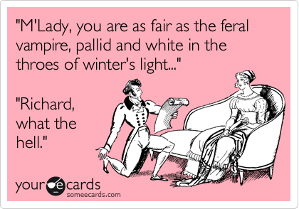"""""""M'Lady, you are as fair as the feral vampire, pallid and white in the throes of winter's light...""""  """"Richard, what the hell."""""""