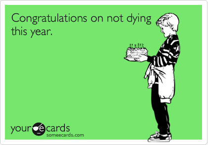 Congratulations on not dying this year.