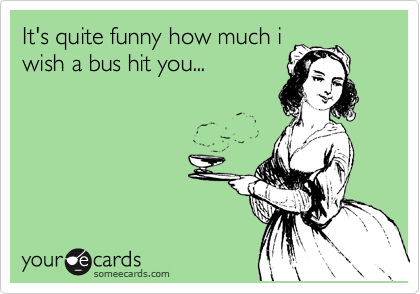 It's quite funny how much i wish a bus hit you...