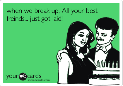 when we break up, All your best freinds... just got laid!