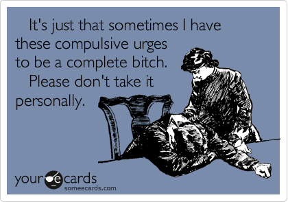 It's just that sometimes I have these compulsive urges to be a complete bitch.    Please don't take it personally.
