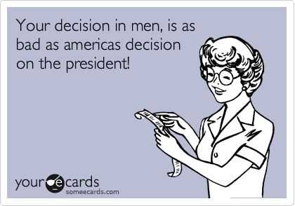 Your decision in men, is as bad as americas decision on the president!
