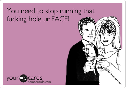 You need to stop running that fucking hole ur FACE!