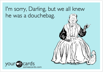 I'm sorry, Darling, but we all knew he was a douchebag.