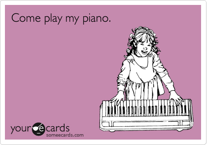 Come play my piano.