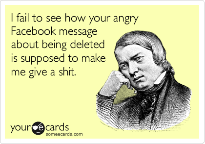 I fail to see how your angry Facebook message about being deleted is supposed to make me give a shit.