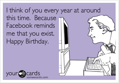 I think of you every year at around this time.  Because Facebook reminds me that you exist.  Happy Birthday.