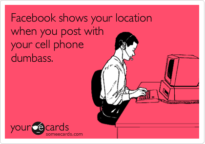 Facebook shows your location when you post with your cell phone dumbass.
