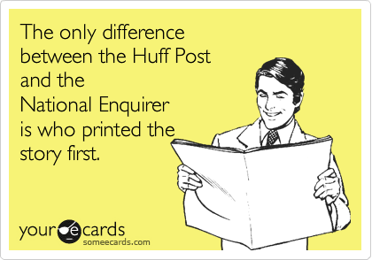 The only difference between the Huff Post and the National Enquirer is who printed the story first.
