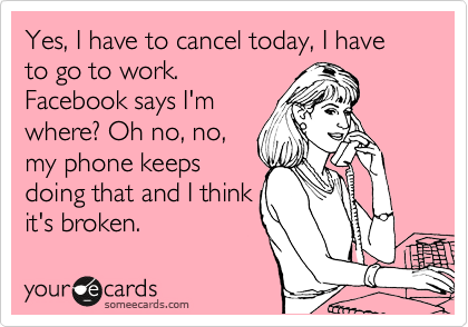 Yes, I have to cancel today, I have to go to work.  Facebook says I'm where? Oh no, no,  my phone keeps  doing that and I think it's broken.