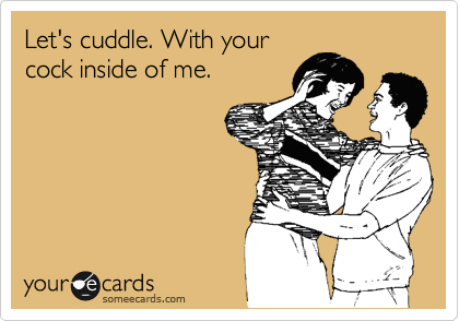 Let's cuddle. With your cock inside of me.