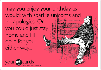 may you enjoy your birthday as I would: with sparkle unicorns and no apologies. Or you could just stay home and I'll do it for you. either way...
