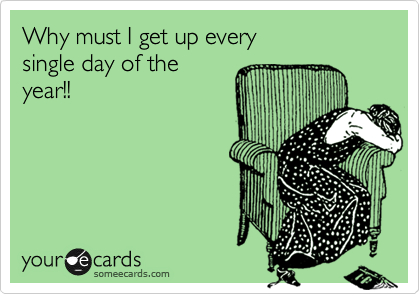 Why must I get up every single day of the year!!
