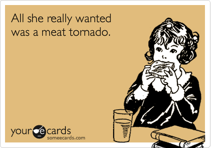 All she really wanted was a meat tornado.