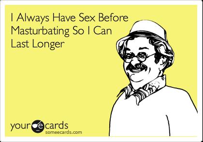 I Always Have Sex Before Masturbating So I Can Last Longer