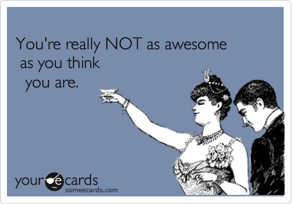 You're really NOT as awesome   as you think    you are.