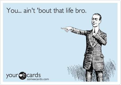 You... ain't 'bout that life bro.