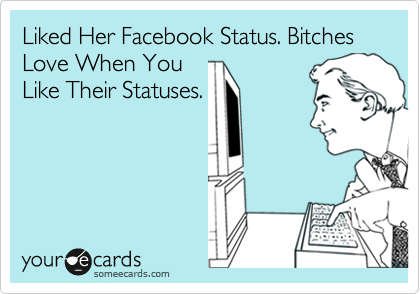 Liked Her Facebook Status. Bitches Love When You  Like Their Statuses.