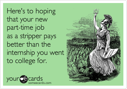 Here's to hoping that your new part-time job as a stripper pays better than the internship you went to college for.