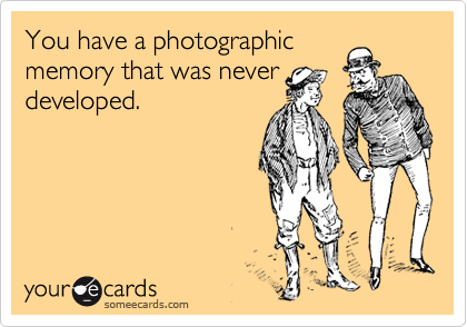 You have a photographic memory that was never developed.
