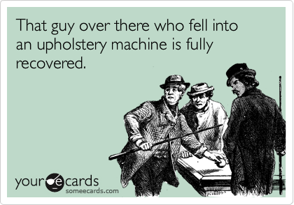 That guy over there who fell into an upholstery machine is fully recovered.