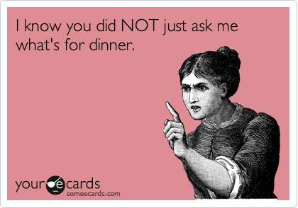 I know you did NOT just ask me what's for dinner.