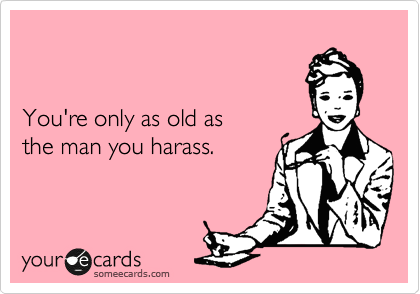 You're only as old as the man you harass.