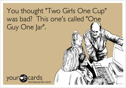 """You thought """"Two Girls One Cup"""" was bad?  This one's called """"One Guy One Jar""""."""