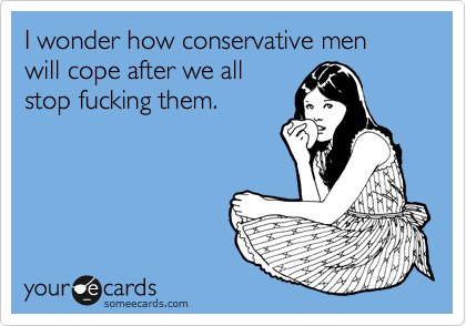 I wonder how conservative men will cope after we all stop fucking them.