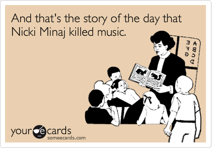 And that's the story of the day that Nicki Minaj killed music.