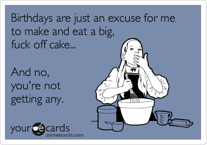 Birthdays are just an excuse for me to make and eat a big, fuck off cake...  And no, you're not getting any.