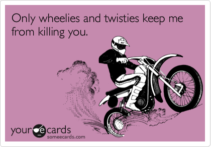Only wheelies and twisties keep me from killing you.
