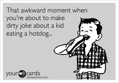 That awkward moment when you're about to make dirty joke about a kid eating a hotdog...
