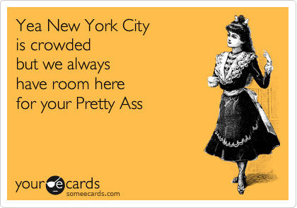 Yea New York City is crowded but we always have room here for your Pretty Ass