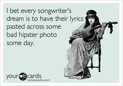 I bet every songwriter's dream is to have their lyrics pasted across some bad hipster photo some day.