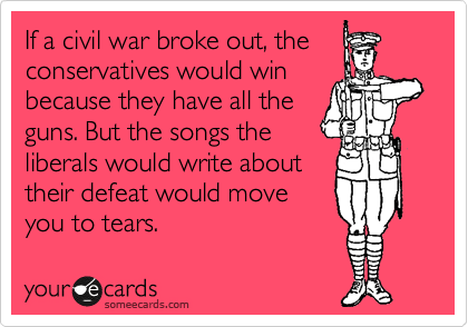 If a civil war broke out, the conservatives would win because they have all the guns. But the songs the liberals would write about their defeat would move you to tears.