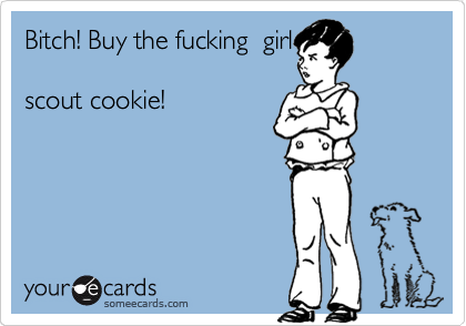Bitch! Buy the fucking  girl  scout cookie!