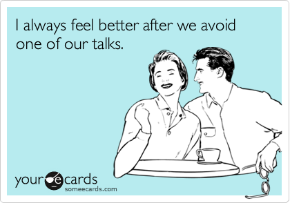 I always feel better after we avoid one of our talks.