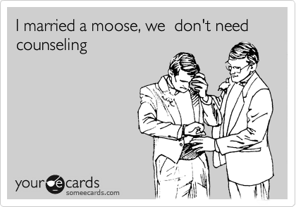 I married a moose, we  don't need counseling