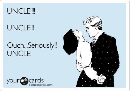 UNCLE!!!!  UNCLE!!!  Ouch...Seriously!! UNCLE!