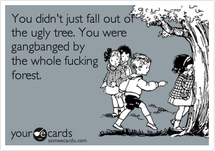 You didn't just fall out of the ugly tree. You were gangbanged by the whole fucking forest.